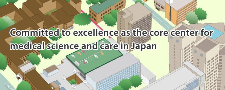 Committed to excellence as the core center for medical science and care in Japan